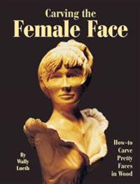 Carving the Female Face: How-To Carve Pretty Faces in Wood
