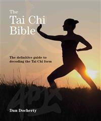 The Tai Chi Bible: The Definitive Guide to Decoding the Tai Chi Form