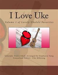 I Love Uke: Volume 1 of Lovely Ukulele Favorites