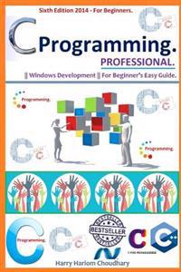 C Programming Professional.: Sixth Edition 2014 for Beginner's.