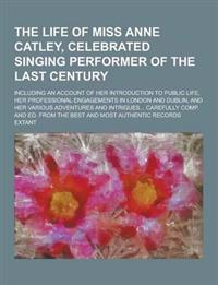 The Life of Miss Anne Catley, Celebrated Singing Performer of the Last Century; Including an Account of Her Introduction to Public Life, Her Professio