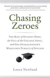 Chasing Zeroes: The Rise of Student Debt, the Fall of the College Ideal, and One Overachiever's Misguided Pursuit of Success