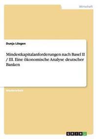 Mindestkapitalanforderungen Nach Basel II / III. Eine Okonomische Analyse Deutscher Banken