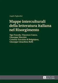 Mappe Interculturali Della Letteratura Italiana Nel Risorgimento: Ugo Foscolo, Vincenzo Cuoco, Giuseppe Mazzini, Cristina Trivulzio Di Belgiojoso, Giu