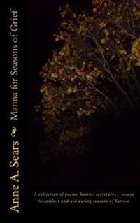 Manna for Seasons of Grief: A Collection of Poems, Hymns, Scriptures, Essays to Comfort and Aid During Seasons of Sorrow