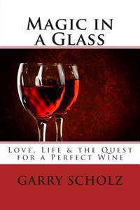 Magic in a Glass: Love, Life & the Quest for a Perfect Wine