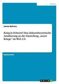 """Krieg in Echtzeit? Eine Diskurstheoretische Annaherung an Die Darstellung """"neuer Kriege Im Web 2.0."""