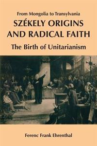 Szekely Origins and Radical Faith: From Mongolia to Transylvania: The Birth of Unitarianism