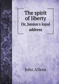The Spirit of Liberty Or, Junius's Loyal Address
