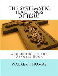The Systematic Teachings of Jesus: According to the Urantia Book