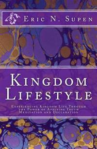 Kingdom Lifestyle: Experiencing Kingdom Life Through the Power of Applying Truth, Meditation and Declaration