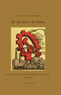En idé större än döden : en fascistisk arbetarrörelse i Sverige, 1933-1945