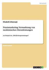 Praxismarketing. Vermarktung Von Medizinischen Dienstleistungen