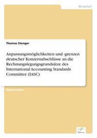 Anpassungsmoglichkeiten Und -Grenzen Deutscher Konzernabschlusse an Die Rechnungslegungsgrundsatze Des International Accounting Standards Committee (Iasc)