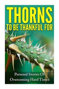 Thorns to Be Thankful for: Personal Stories of Overcoming Hard Times