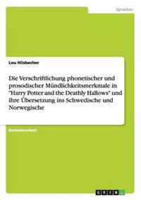 Die Verschriftlichung Phonetischer Und Prosodischer Mundlichkeitsmerkmale in Harry Potter and the Deathly Hallows Und Ihre Ubersetzung Ins Schwedische Und Norwegische