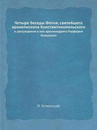 Chetyre Besedy Fotiya, Svyatejshego Arhiepiskopa Konstantinopolskogo I Rassuzhdeniya O Nih Arhimandrita Porfiriya Uspenskogo