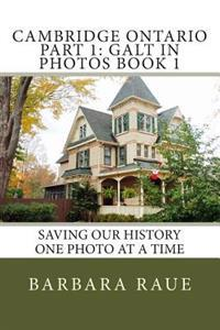 Cambridge Ontario Part 1: Galt in Photos Book 1: Saving Our History One Photo at a Time