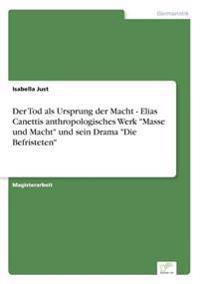 Der Tod ALS Ursprung Der Macht - Elias Canettis Anthropologisches Werk Masse Und Macht Und Sein Drama Die Befristeten