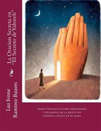 """La Oracion Secreta En """"El Secreto de Yahweh"""": Bases Teologicas Para Programa y Desarrollar La Mente de Yahshua (Jesus) En El Alma"""