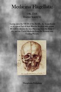 Medicina Flagellata: Or, the Doctor Scarify'd
