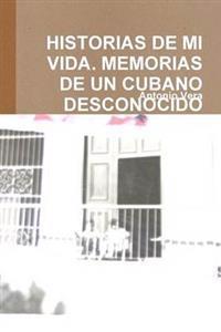 Historias De Mi Vida. Memorias De Un Cubano Desconocido