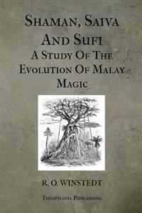 Shaman, Saiva and Sufi a Study of the Evolution of Malay Magic