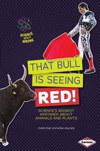 That Bull Is Seeing Red - Sciences Biggest Mistakes About Animals and Plants