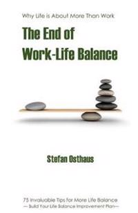 The End of Work-Life Balance: 75 Invaluable Tips for More Life Balance