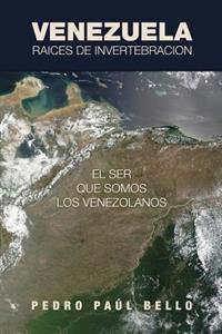 Venezuela: Raices de Invertebracion: El Ser Que Somos Los Venezolanos