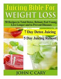 Juicing Bible for Weight Loss: 50 Recipes to Total Detox, Reboot, Feel Young, Live Longer and to Prevent Diseases