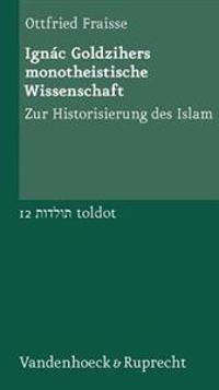 Ignac Goldzihers Monotheistische Wissenschaft: Zur Historisierung Des Islam