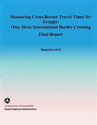 Measuring Cross-Border Travel Times for Freight: Otay Mesa International Border Crossing- Final Report