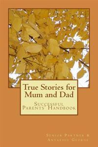 True Stories for Mum and Dad: Successful Parents' Handbook
