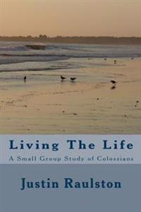 Living the Life: A Small Group Study of Colossians