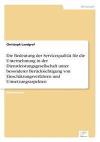 Die Bedeutung Der Servicequalitat Fur Die Unternehmung in Der Dienstleistungsgesellschaft Unter Besonderer Berucksichtigung Von Einschatzungsverfahren Und Umsetzungsaspekten