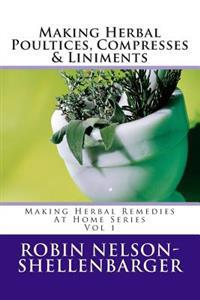 Making Herbal Poultices, Compresses & Liniments: Making Herbal Medicine at Home Series