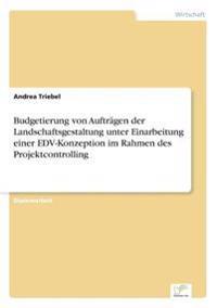 Budgetierung Von Auftragen Der Landschaftsgestaltung Unter Einarbeitung Einer Edv-Konzeption Im Rahmen Des Projektcontrolling