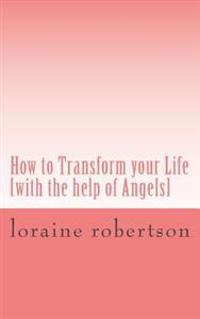 How to Transform Your Life: [With the Help of Angels]