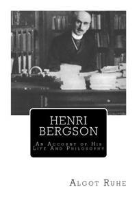 Henri Bergson: An Account of His Life and Philosophy