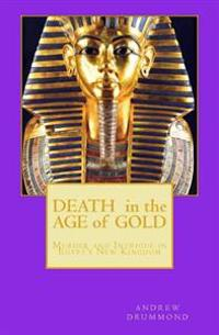 Death in the Age of Gold: Murder and Intrigue in Egypt's New Kingdom