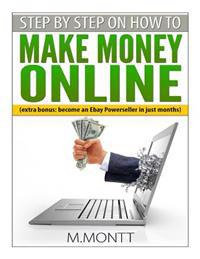 Step by Step How to Make Money Online: Become a Powerseller on Ebay in Just Months
