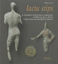 Iacta Stips: Il Deposito Votivo Della Sorgente Di Doccia Della Testa a San Casciano Dei Bagni (Siena)