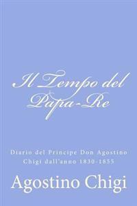 Il Tempo del Papa-Re: Diario del Principe Don Agostino Chigi Dall'anno 1830-1855