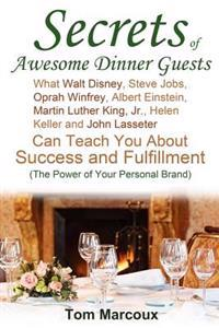 Secrets of Awesome Dinner Guests: What Walt Disney, Steve Jobs, Oprah Winfrey, Albert Einstein, Martin Luther King, Jr., Helen Keller, and John Lasset