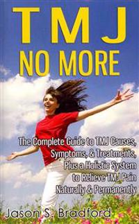 Tmj No More: The Complete Guide to Tmj Causes, Symptoms, & Treatments, Plus a Holistic System to Relieve Tmj Pain Naturally & Perma
