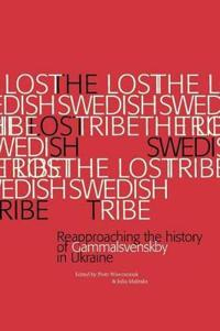 The Lost Swedish Tribe : reapproaching the history of Gammalsvenskby in Ukraine