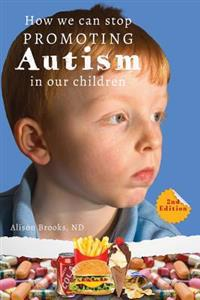 How We Can Stop Promoting Autism in Our Children: 2nd Edition