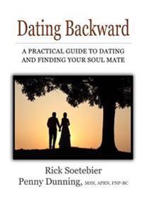Dating Backward: A Practical Guide to Dating and Finding Your Soul Mate.