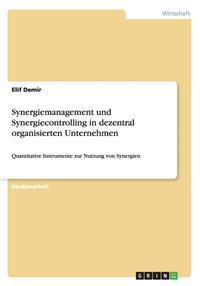 Synergiemanagement Und Synergiecontrolling in Dezentral Organisierten Unternehmen